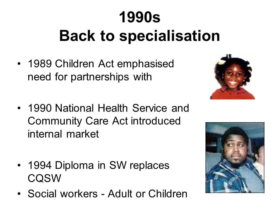 1990s Back to specialisation 1989 Children Act emphasised need for partnerships with 1990 National Health Service and Community Care Act introduced in