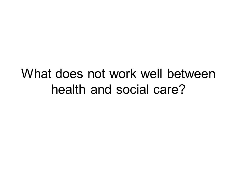 What does not work well between health and social care?