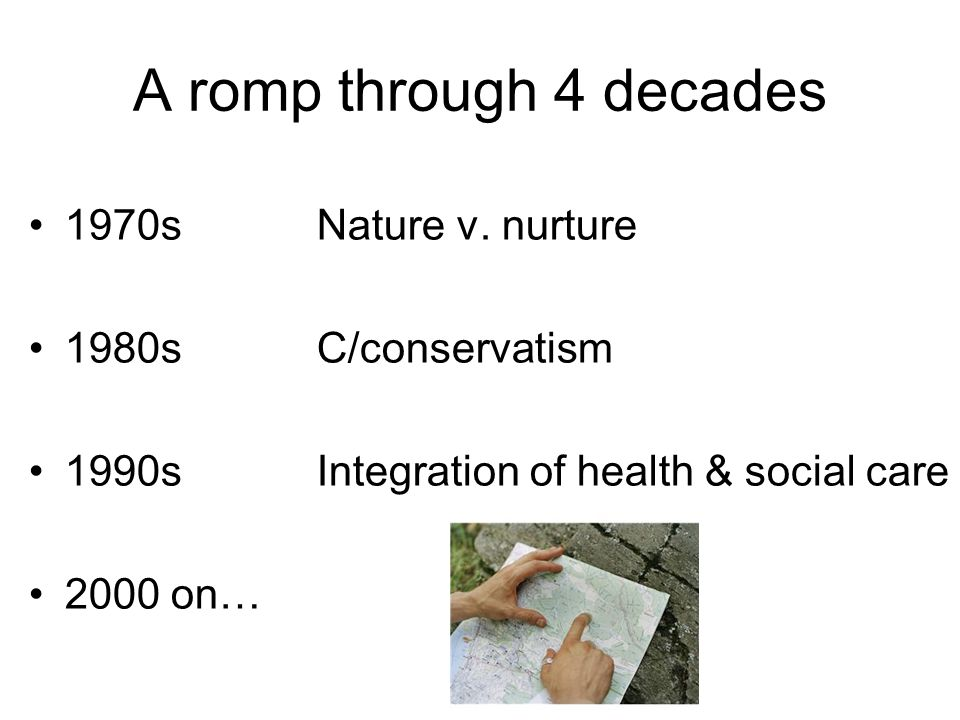 A romp through 4 decades 1970sNature v. nurture 1980sC/conservatism 1990sIntegration of health & social care 2000 on…