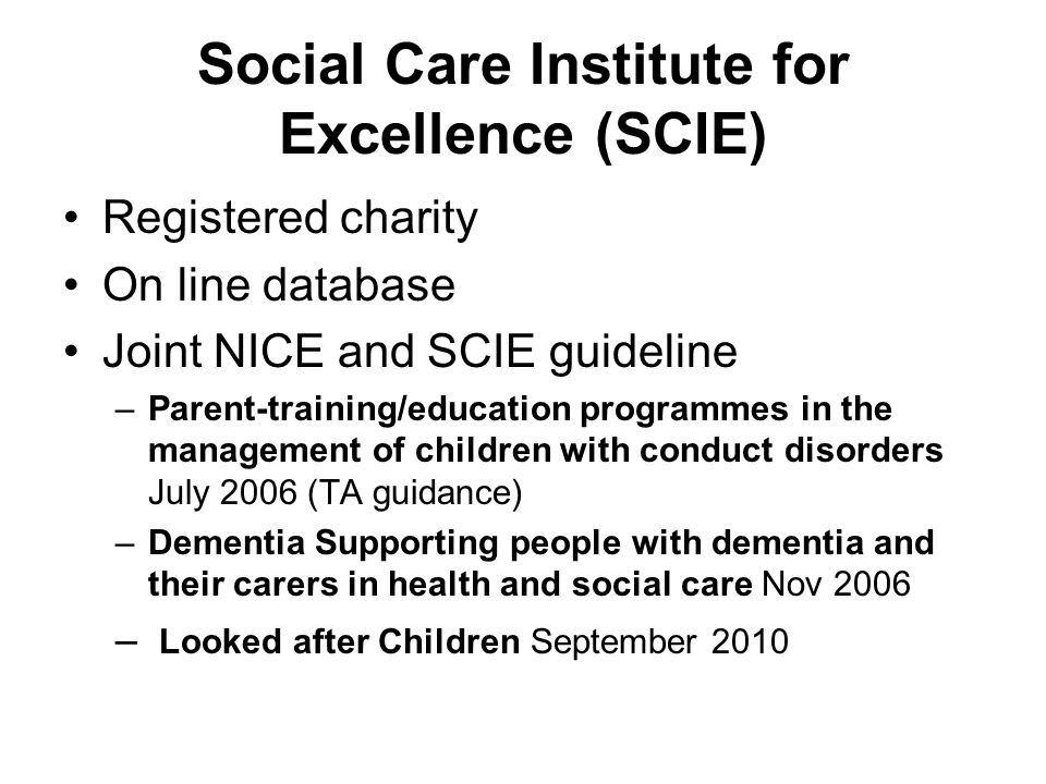 Social Care Institute for Excellence (SCIE) Registered charity On line database Joint NICE and SCIE guideline –Parent-training/education programmes in