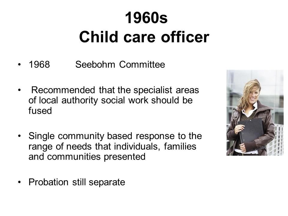 1960s Child care officer 1968 Seebohm Committee Recommended that the specialist areas of local authority social work should be fused Single community