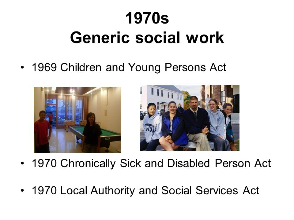 1970s Generic social work 1969 Children and Young Persons Act 1970 Chronically Sick and Disabled Person Act 1970 Local Authority and Social Services A