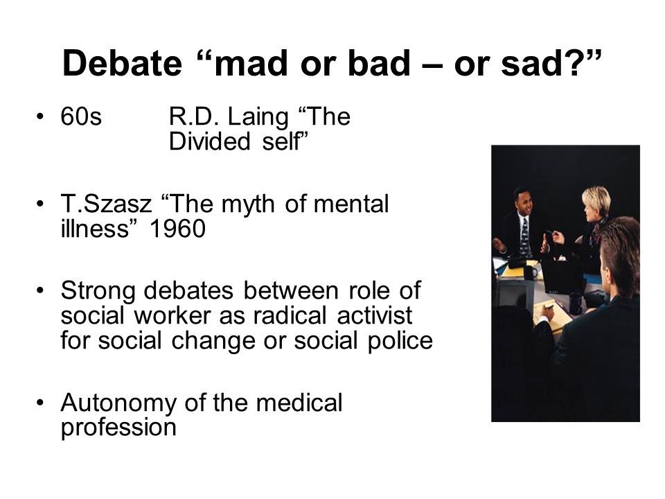 Debate mad or bad – or sad? 60s R.D. Laing The Divided self T.Szasz The myth of mental illness 1960 Strong debates between role of social worker as ra
