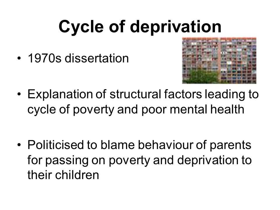 Cycle of deprivation 1970s dissertation Explanation of structural factors leading to cycle of poverty and poor mental health Politicised to blame beha
