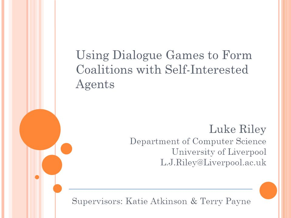 Using Dialogue Games to Form Coalitions with Self-Interested Agents Luke Riley Department of Computer Science University of Liverpool Supervisors: Katie Atkinson & Terry Payne