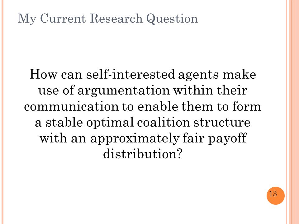 13 My Current Research Question How can self-interested agents make use of argumentation within their communication to enable them to form a stable optimal coalition structure with an approximately fair payoff distribution
