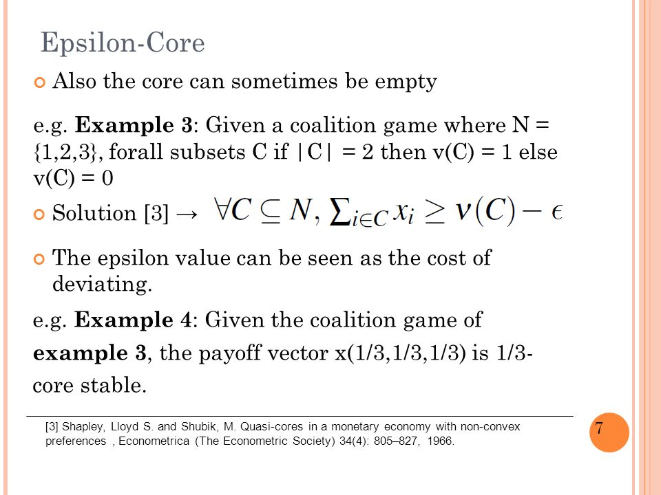 18 Core example MoveCoalition{1}{2}{3}{1,2}{1,3}{2,3}{1,2,3} Coalition value 432141857 1[3][9/9] 2[2][10/4] 3[3][11/7] FINISH Coalition Structure of move 3 is {{1,3}, {2}}, the payoff vector is x(11,3,7) and is core stable