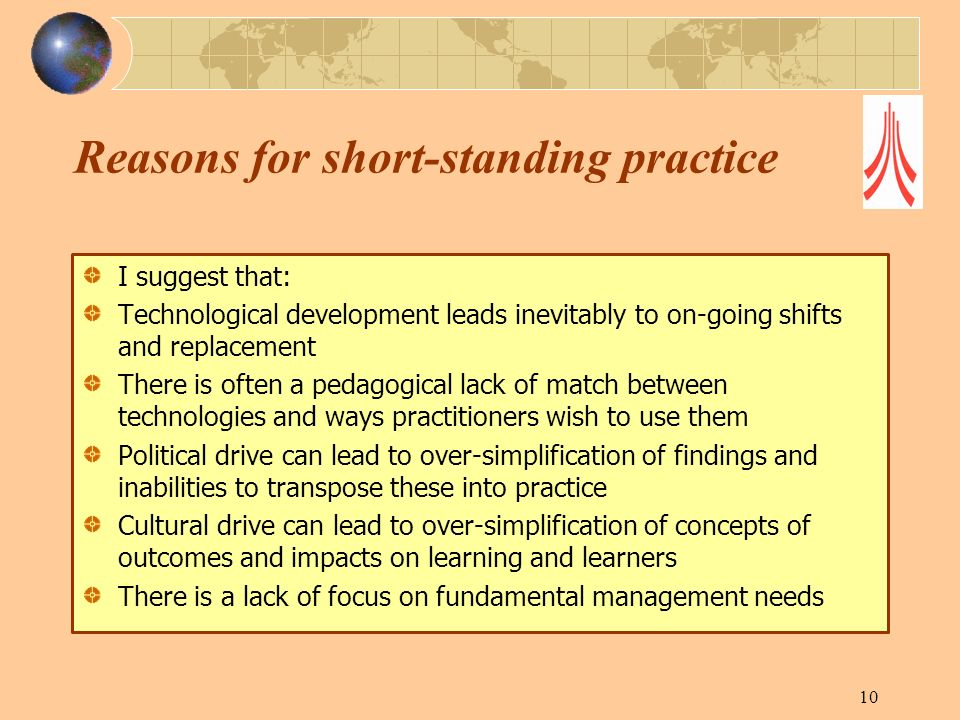 Reasons for short-standing practice I suggest that: Technological development leads inevitably to on-going shifts and replacement There is often a pedagogical lack of match between technologies and ways practitioners wish to use them Political drive can lead to over-simplification of findings and inabilities to transpose these into practice Cultural drive can lead to over-simplification of concepts of outcomes and impacts on learning and learners There is a lack of focus on fundamental management needs 10
