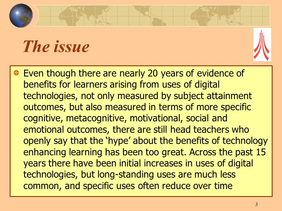 The issue Even though there are nearly 20 years of evidence of benefits for learners arising from uses of digital technologies, not only measured by subject attainment outcomes, but also measured in terms of more specific cognitive, metacognitive, motivational, social and emotional outcomes, there are still head teachers who openly say that the hype about the benefits of technology enhancing learning has been too great.