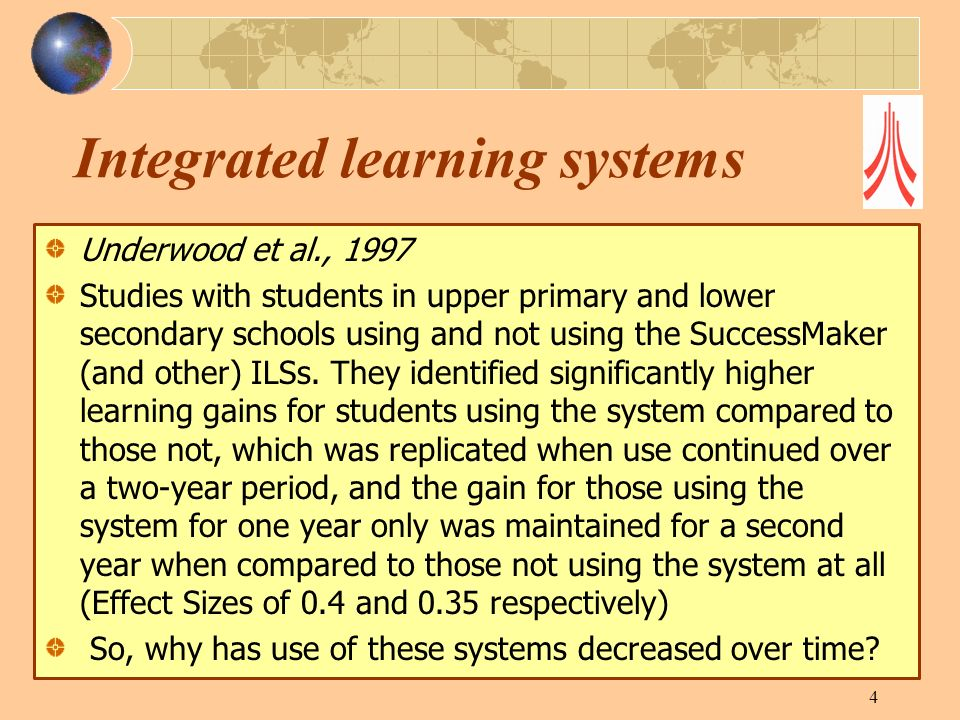 Integrated learning systems Underwood et al., 1997 Studies with students in upper primary and lower secondary schools using and not using the SuccessMaker (and other) ILSs.