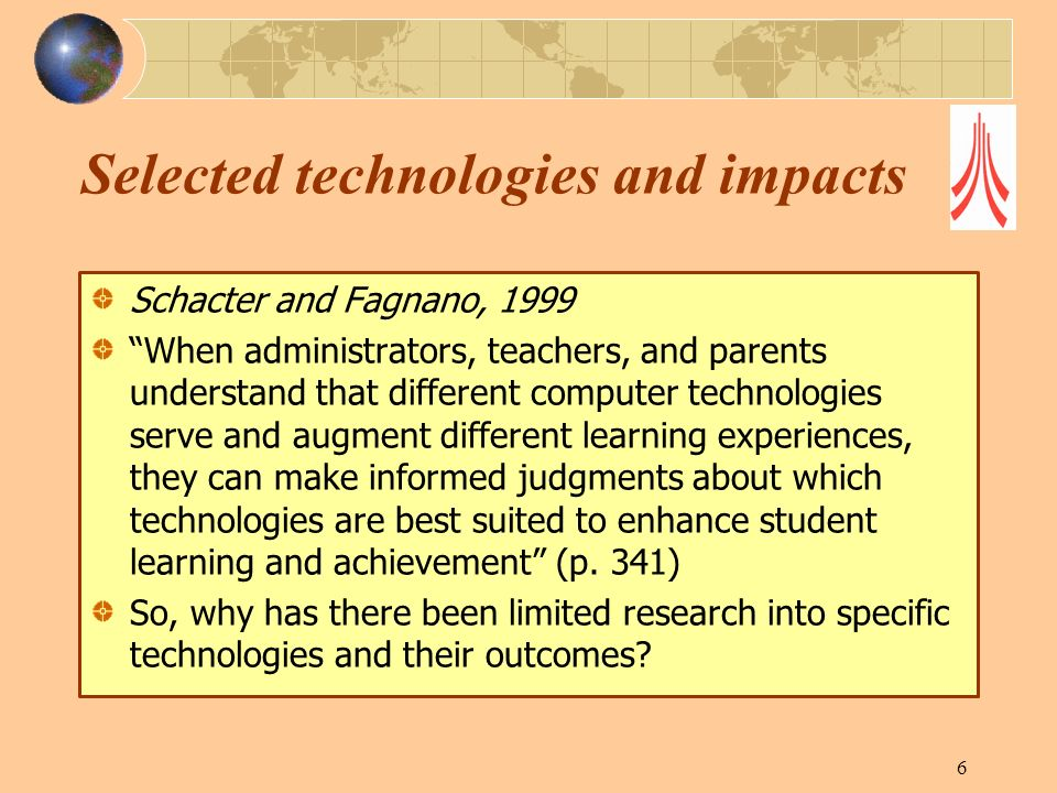 Selected technologies and impacts Schacter and Fagnano, 1999 When administrators, teachers, and parents understand that different computer technologie
