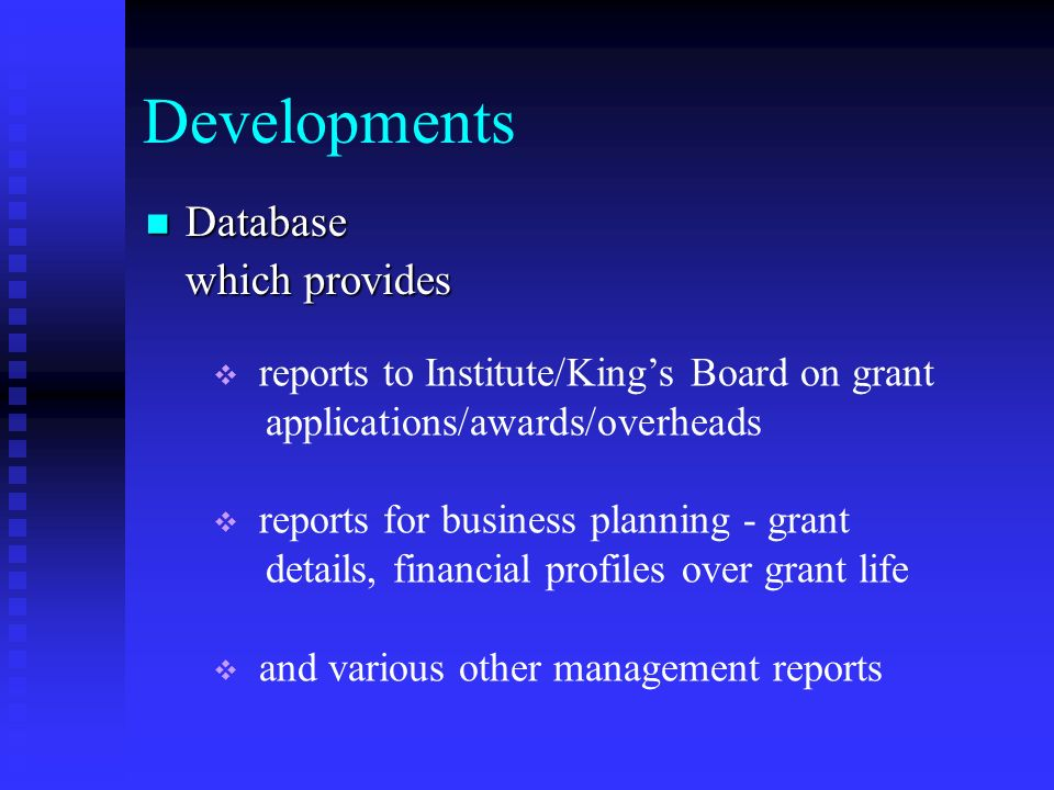 Developments Database Database which provides reports to Institute/Kings Board on grant applications/awards/overheads reports for business planning - grant details, financial profiles over grant life and various other management reports