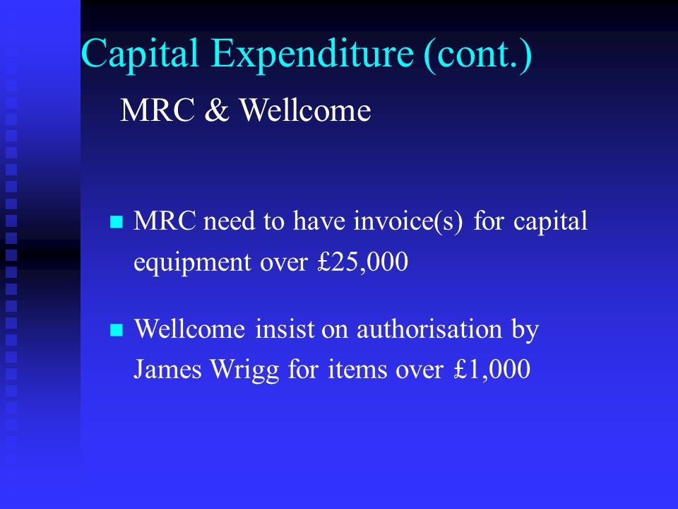 Capital Expenditure (cont.) MRC need to have invoice(s) for capital equipment over £25,000 Wellcome insist on authorisation by James Wrigg for items over £1,000 MRC & Wellcome