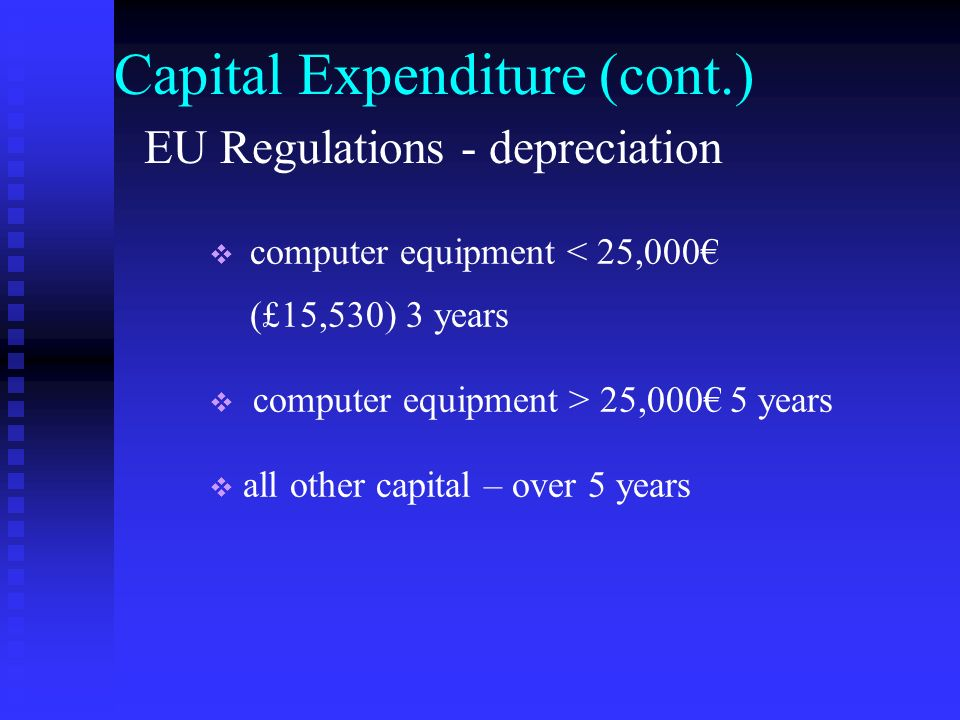 Capital Expenditure (cont.) computer equipment < 25,000 (£15,530) 3 years computer equipment > 25,000 5 years all other capital – over 5 years EU Regulations - depreciation