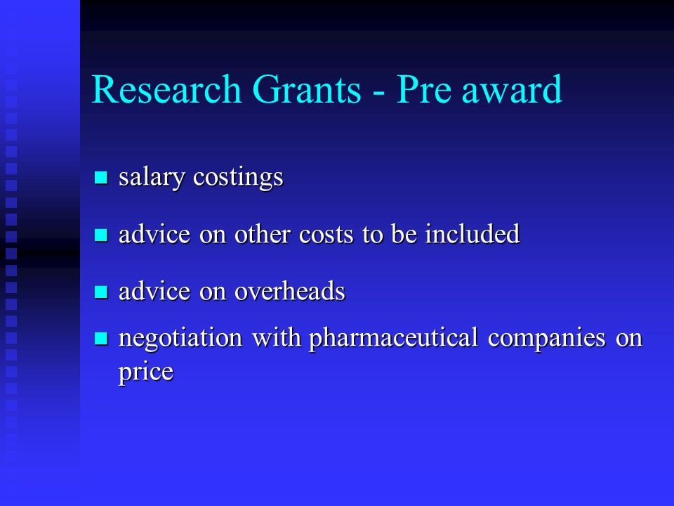 Research Grants - Pre award salary costings salary costings advice on other costs to be included advice on other costs to be included advice on overheads advice on overheads negotiation with pharmaceutical companies on price negotiation with pharmaceutical companies on price