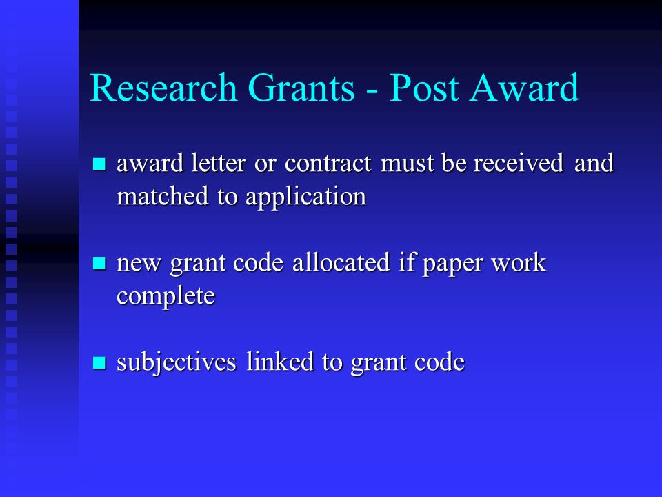 Research Grants - Post Award award letter or contract must be received and matched to application award letter or contract must be received and matched to application new grant code allocated if paper work complete new grant code allocated if paper work complete subjectives linked to grant code subjectives linked to grant code