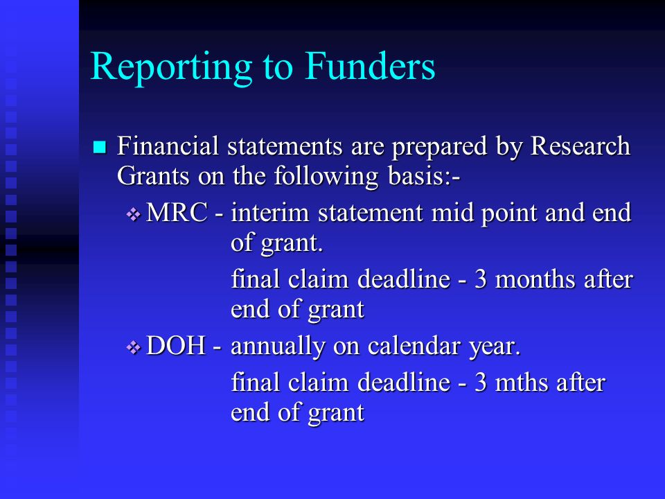 Reporting to Funders (cont.) Wellcome - qtly claims and end of grant Wellcome - qtly claims and end of grant final claim deadline - 6 mths after end of grant Others - as per individual rules and regulations Others - as per individual rules and regulations