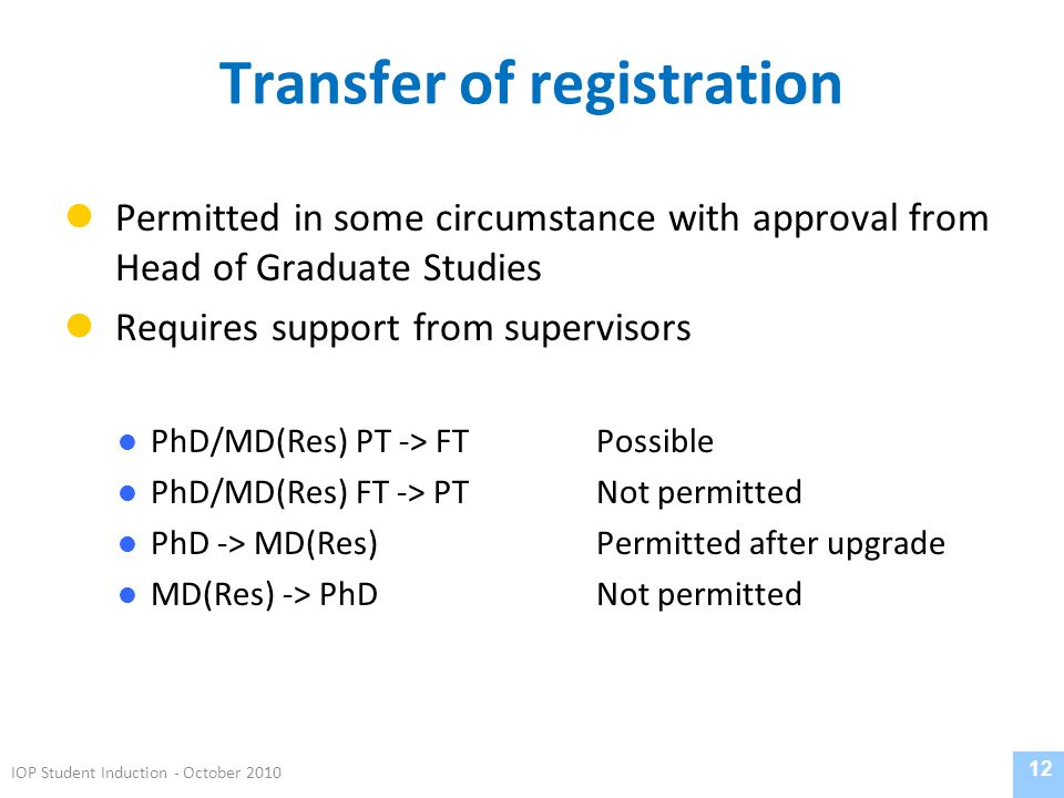 Transfer of registration Permitted in some circumstance with approval from Head of Graduate Studies Requires support from supervisors PhD/MD(Res) PT -