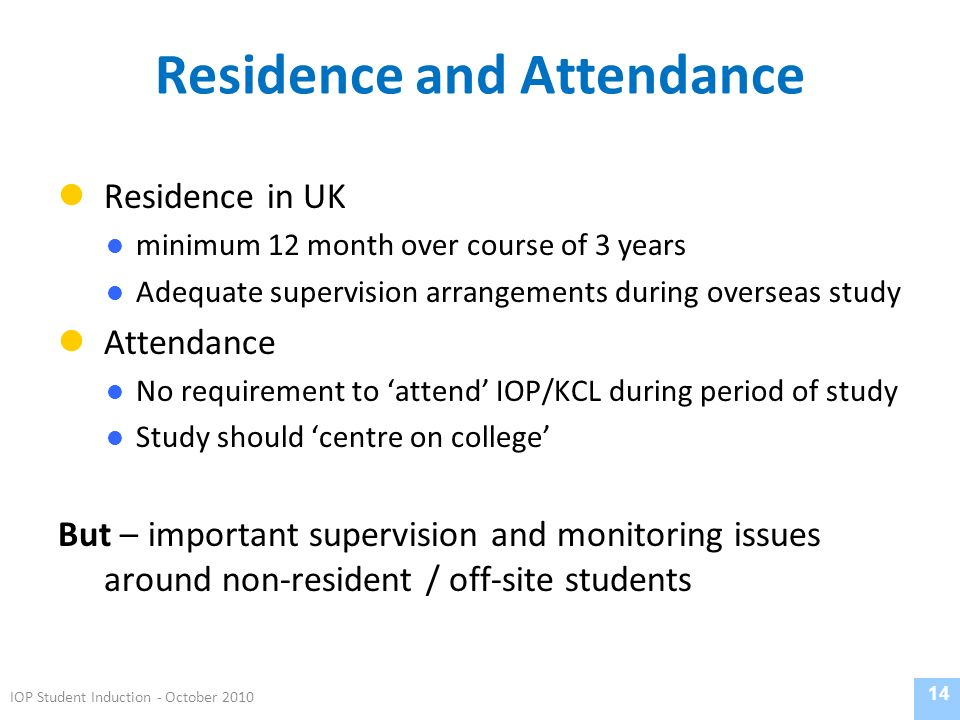 Residence and Attendance Residence in UK minimum 12 month over course of 3 years Adequate supervision arrangements during overseas study Attendance No requirement to attend IOP/KCL during period of study Study should centre on college But – important supervision and monitoring issues around non-resident / off-site students 14 IOP Student Induction - October 2010