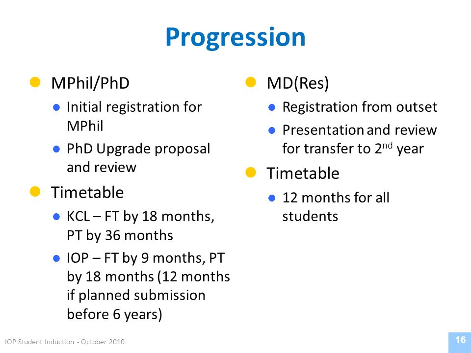 Progression MPhil/PhD Initial registration for MPhil PhD Upgrade proposal and review Timetable KCL – FT by 18 months, PT by 36 months IOP – FT by 9 mo