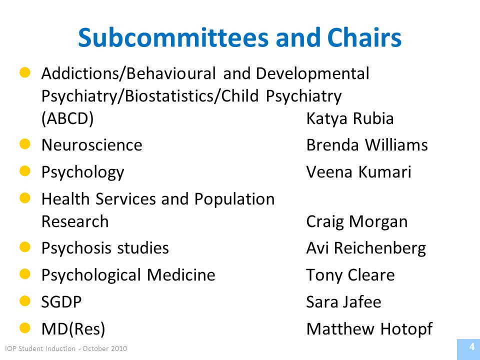 Subcommittees and Chairs Addictions/Behavioural and Developmental Psychiatry/Biostatistics/Child Psychiatry (ABCD)Katya Rubia NeuroscienceBrenda Williams PsychologyVeena Kumari Health Services and Population ResearchCraig Morgan Psychosis studiesAvi Reichenberg Psychological MedicineTony Cleare SGDPSara Jafee MD(Res)Matthew Hotopf 4 IOP Student Induction - October 2010