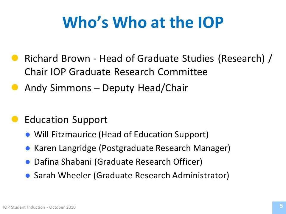 Whos Who at the IOP Richard Brown - Head of Graduate Studies (Research) / Chair IOP Graduate Research Committee Andy Simmons – Deputy Head/Chair Education Support Will Fitzmaurice (Head of Education Support) Karen Langridge (Postgraduate Research Manager) Dafina Shabani (Graduate Research Officer) Sarah Wheeler (Graduate Research Administrator) 5 IOP Student Induction - October 2010
