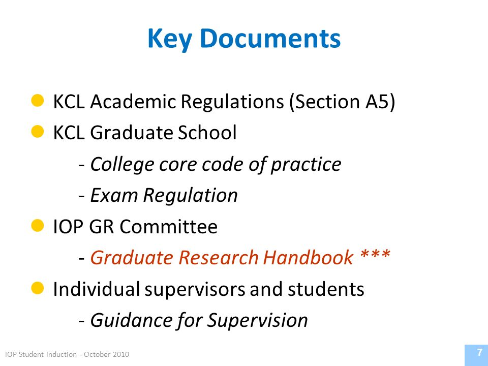 Key Documents KCL Academic Regulations (Section A5) KCL Graduate School - College core code of practice - Exam Regulation IOP GR Committee - Graduate Research Handbook *** Individual supervisors and students - Guidance for Supervision 7 IOP Student Induction - October 2010
