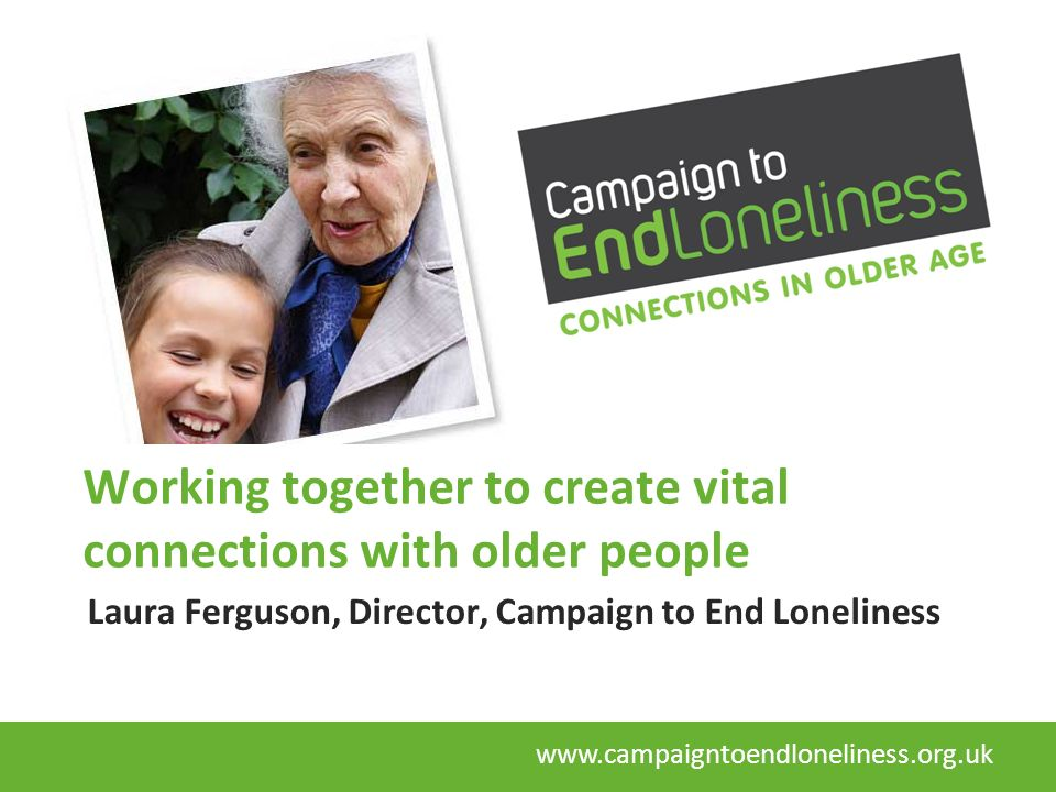 Working together to create vital connections with older people Laura Ferguson, Director, Campaign to End Loneliness www.campaigntoendloneliness.org.uk