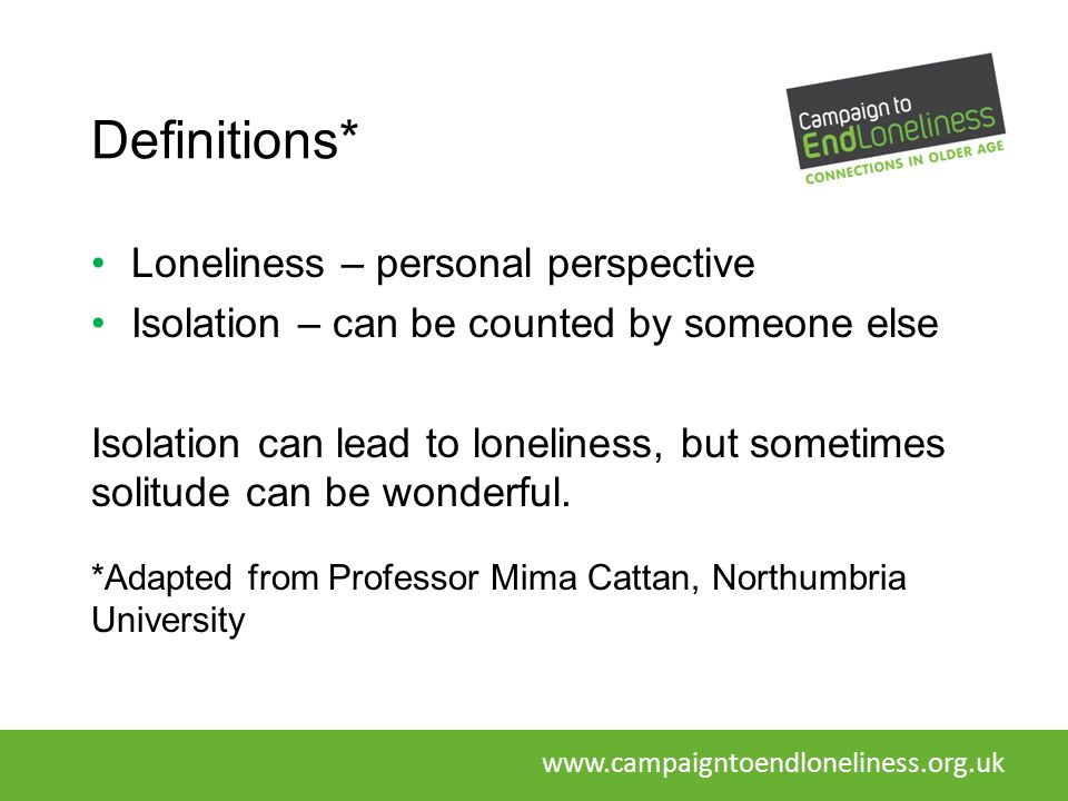 Definitions* Loneliness – personal perspective Isolation – can be counted by someone else Isolation can lead to loneliness, but sometimes solitude can be wonderful.