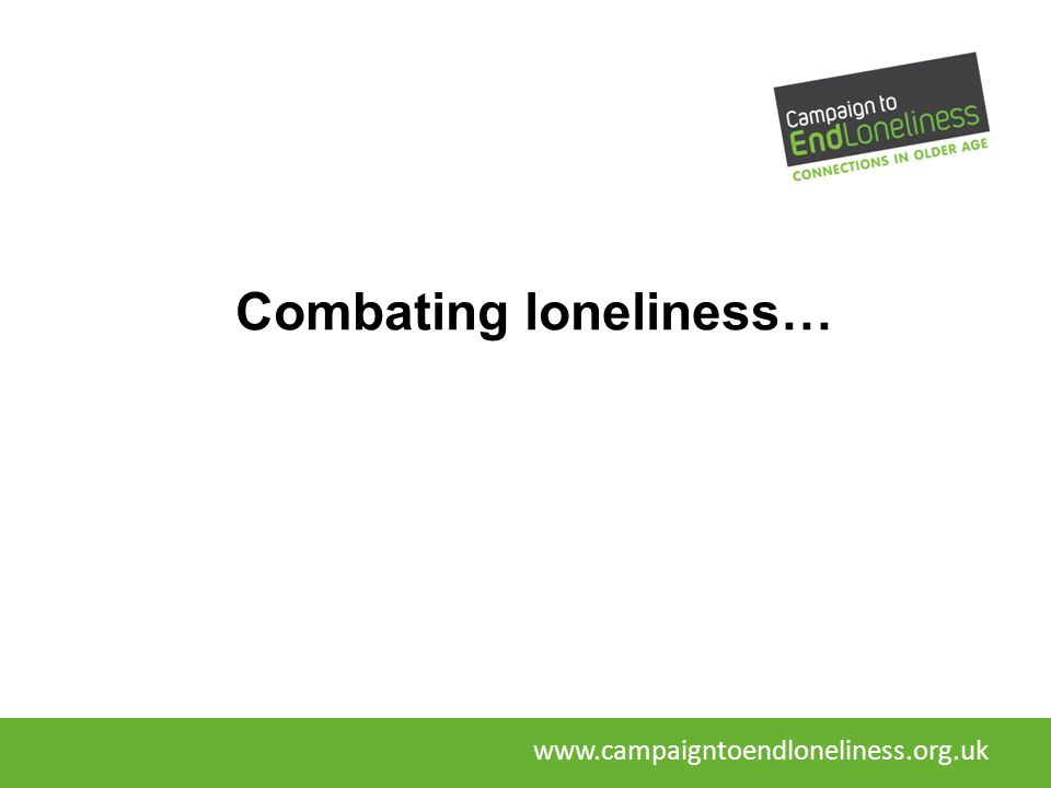 Combating loneliness… www.campaigntoendloneliness.org.uk