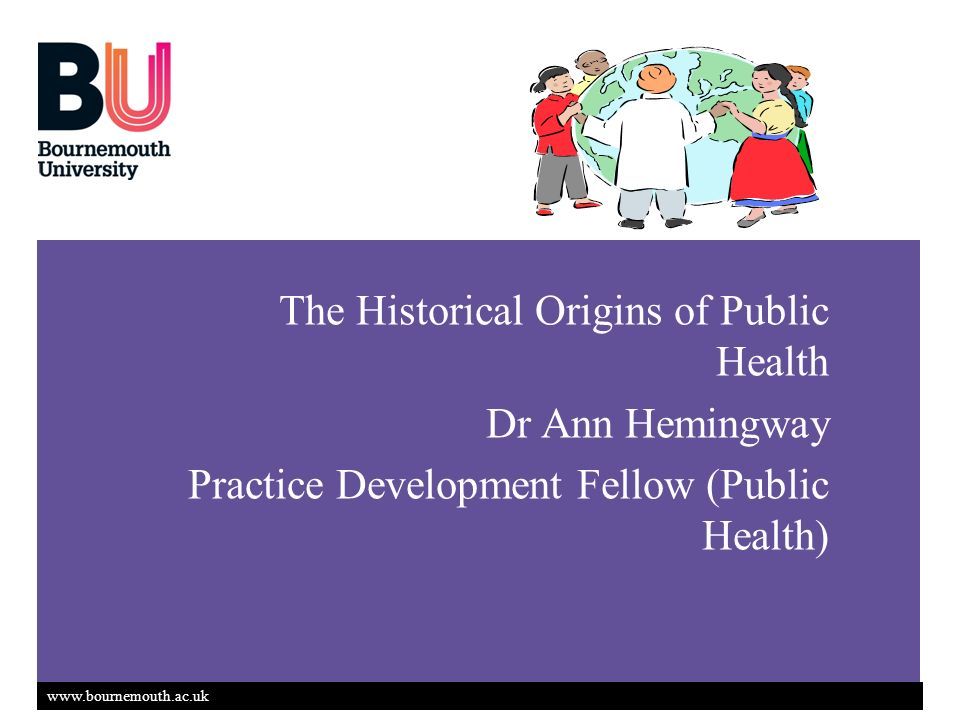 www.bournemouth.ac.uk The Historical Origins of Public Health Dr Ann Hemingway Practice Development Fellow (Public Health)