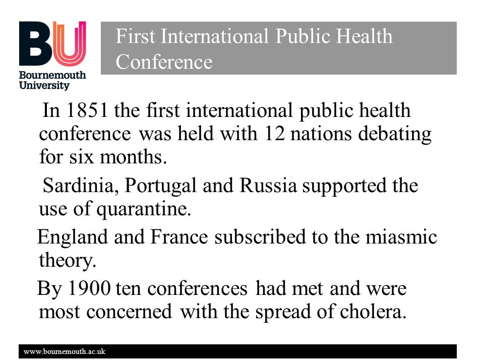 www.bournemouth.ac.uk First International Public Health Conference In 1851 the first international public health conference was held with 12 nations debating for six months.