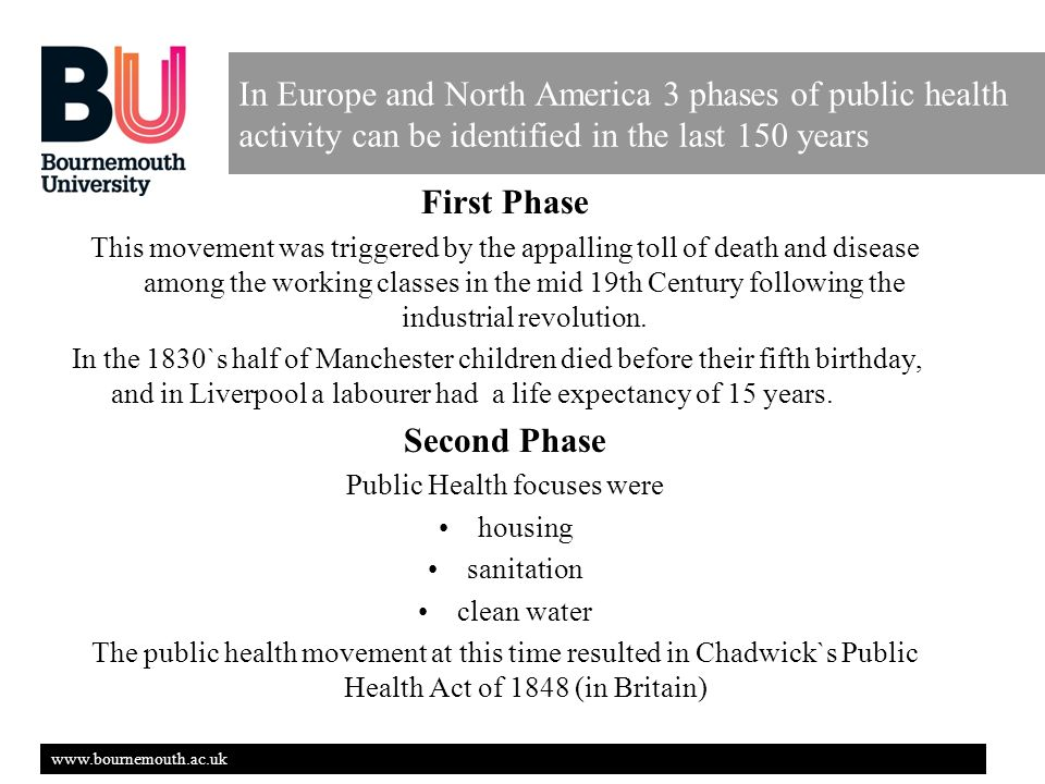 www.bournemouth.ac.uk In Europe and North America 3 phases of public health activity can be identified in the last 150 years First Phase This movement was triggered by the appalling toll of death and disease among the working classes in the mid 19th Century following the industrial revolution.