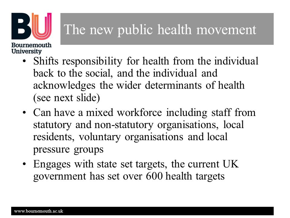 www.bournemouth.ac.uk The new public health movement Shifts responsibility for health from the individual back to the social, and the individual and acknowledges the wider determinants of health (see next slide) Can have a mixed workforce including staff from statutory and non-statutory organisations, local residents, voluntary organisations and local pressure groups Engages with state set targets, the current UK government has set over 600 health targets