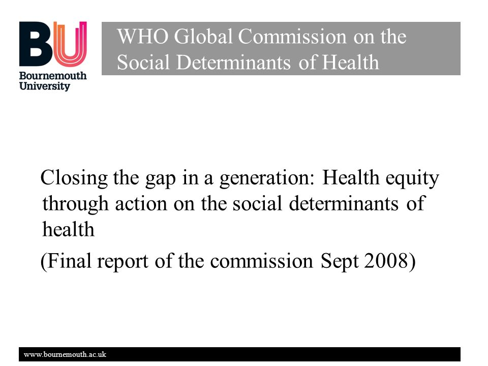 www.bournemouth.ac.uk WHO Global Commission on the Social Determinants of Health Closing the gap in a generation: Health equity through action on the social determinants of health (Final report of the commission Sept 2008)