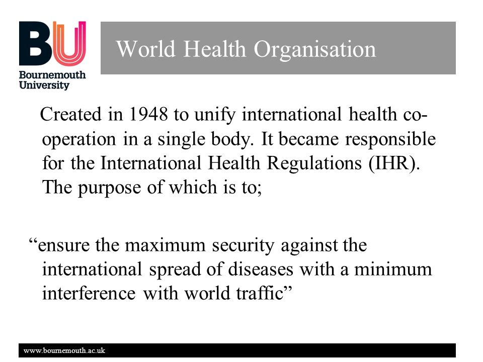 www.bournemouth.ac.uk World Health Organisation Created in 1948 to unify international health co-operation in a single body.