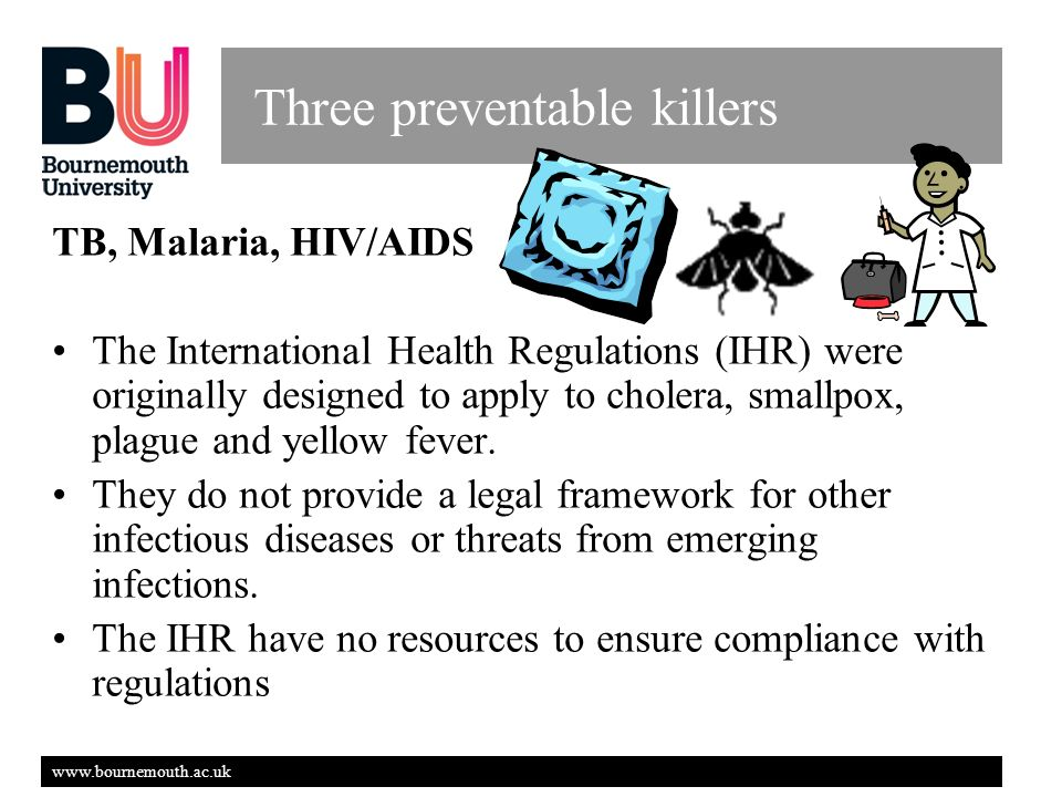 www.bournemouth.ac.uk Three preventable killers TB, Malaria, HIV/AIDS The International Health Regulations (IHR) were originally designed to apply to cholera, smallpox, plague and yellow fever.