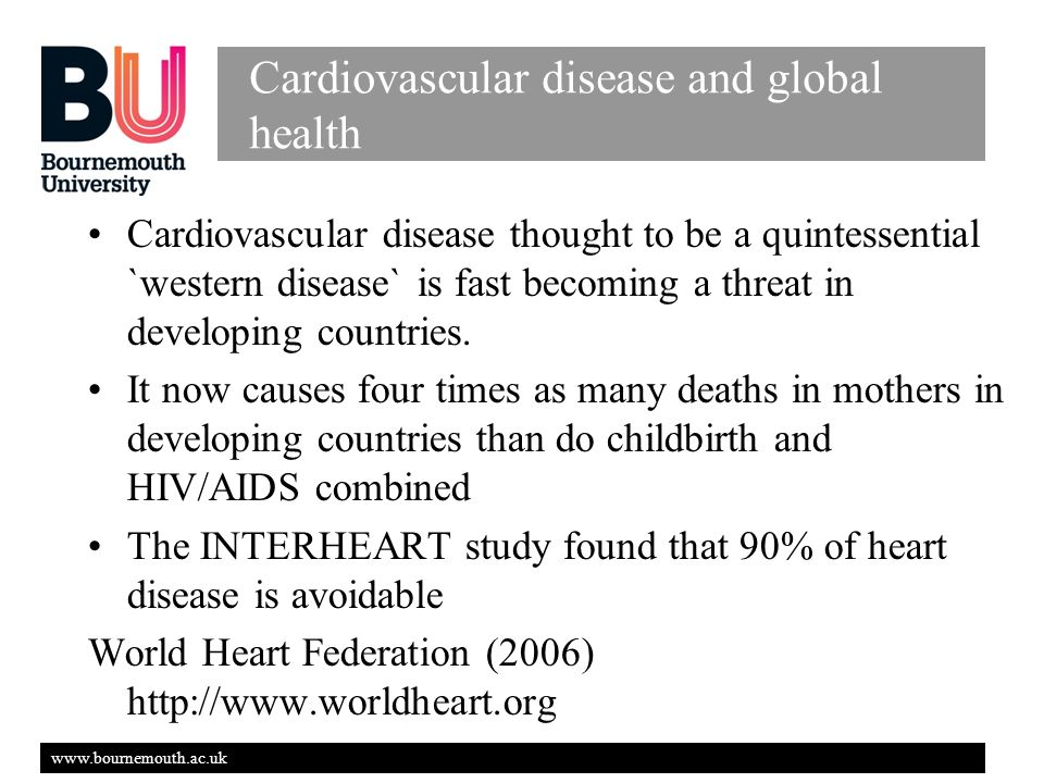 www.bournemouth.ac.uk Cardiovascular disease and global health Cardiovascular disease thought to be a quintessential `western disease` is fast becoming a threat in developing countries.