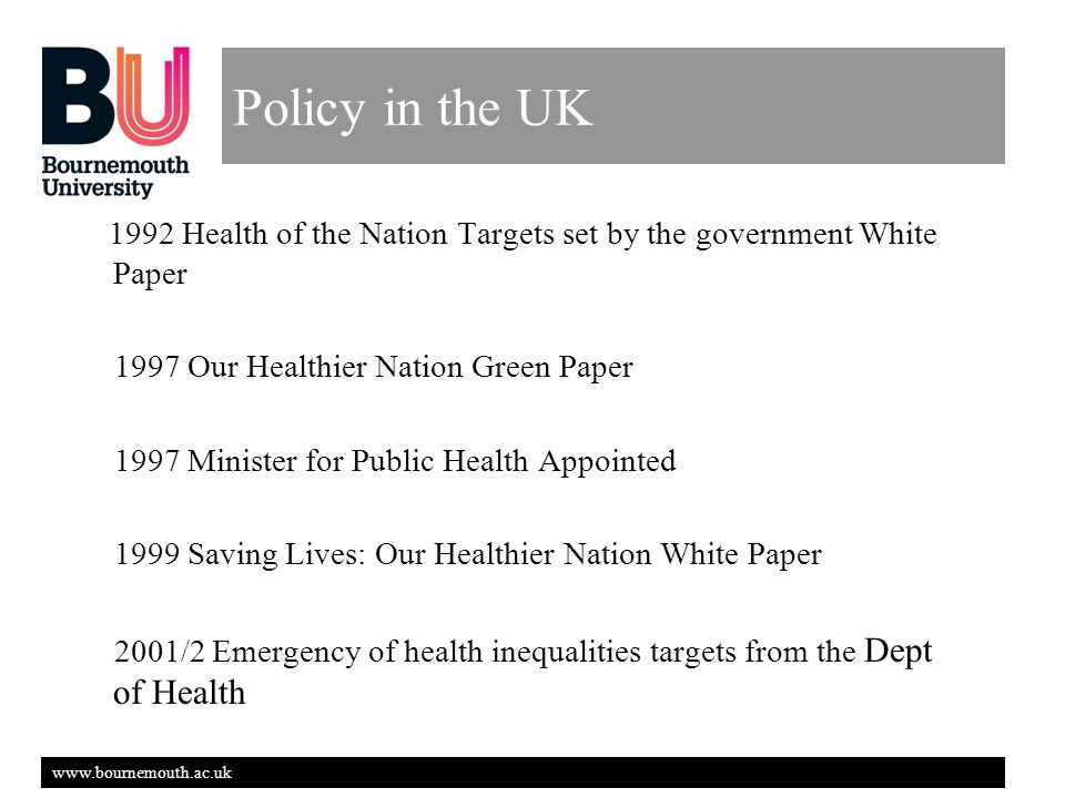 www.bournemouth.ac.uk Policy in the UK 1992 Health of the Nation Targets set by the government White Paper 1997 Our Healthier Nation Green Paper 1997 Minister for Public Health Appointed 1999 Saving Lives: Our Healthier Nation White Paper 2001/2 Emergency of health inequalities targets from the Dept of Health