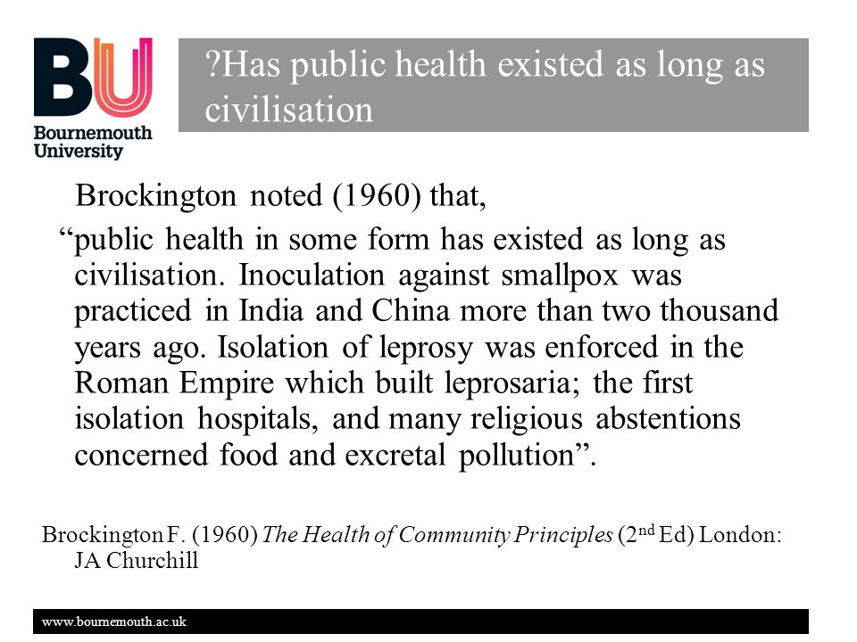 www.bournemouth.ac.uk Has public health existed as long as civilisation Brockington noted (1960) that, public health in some form has existed as long as civilisation.