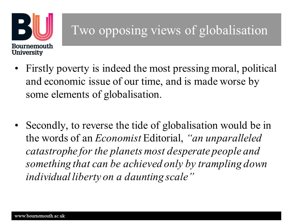www.bournemouth.ac.uk Two opposing views of globalisation Firstly poverty is indeed the most pressing moral, political and economic issue of our time, and is made worse by some elements of globalisation.