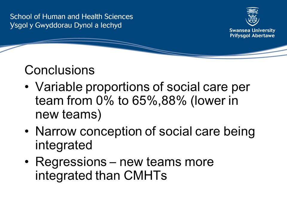 Conclusions Variable proportions of social care per team from 0% to 65%,88% (lower in new teams) Narrow conception of social care being integrated Reg