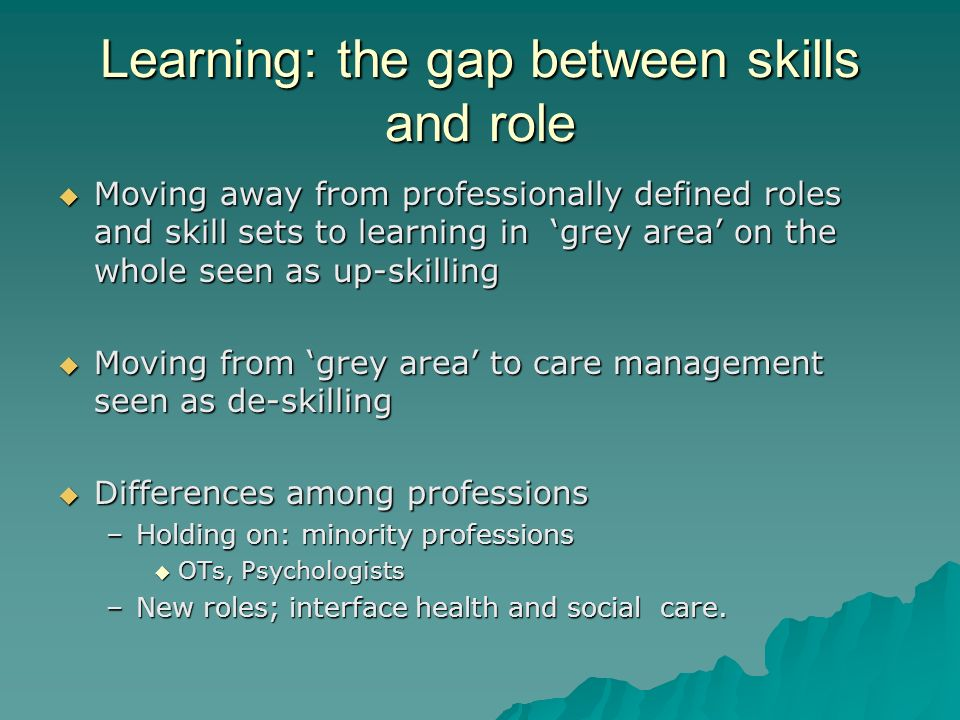 Learning: the gap between skills and role Moving away from professionally defined roles and skill sets to learning in grey area on the whole seen as u