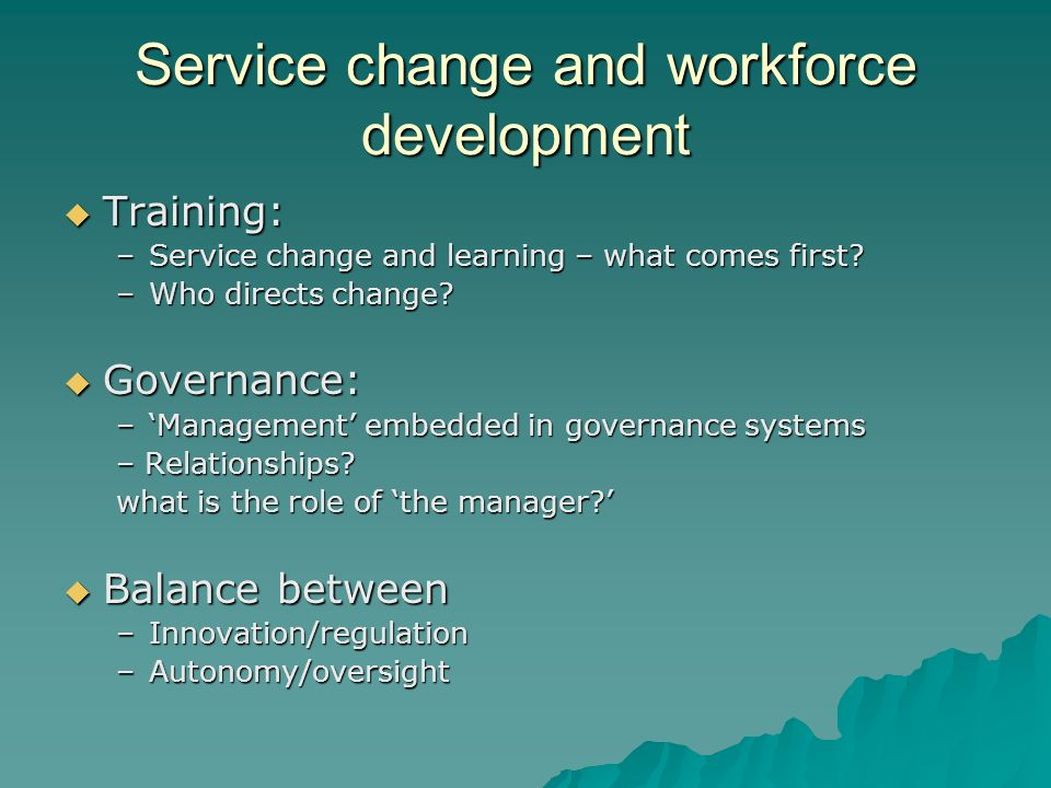 Service change and workforce development Training: Training: –Service change and learning – what comes first? –Who directs change? Governance: Governa