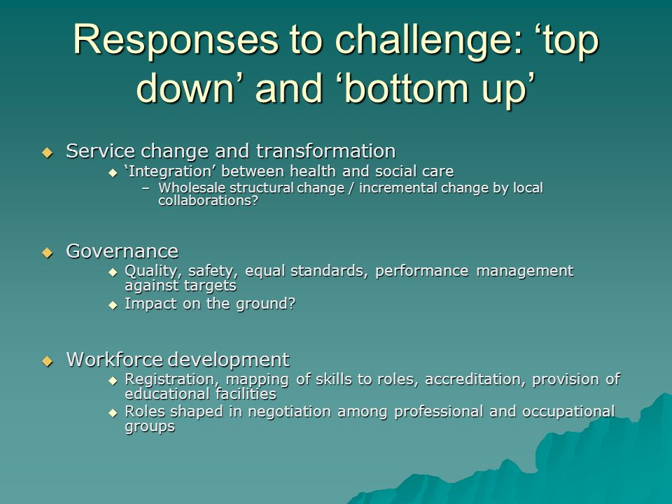 Responses to challenge: top down and bottom up Service change and transformation Service change and transformation Integration between health and soci