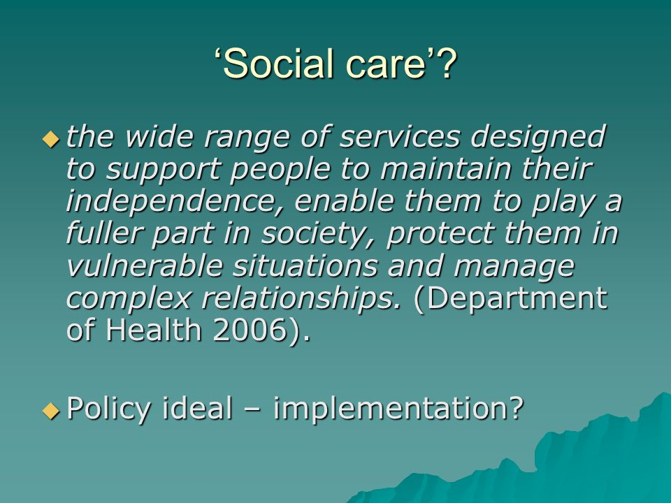 Social care? the wide range of services designed to support people to maintain their independence, enable them to play a fuller part in society, prote