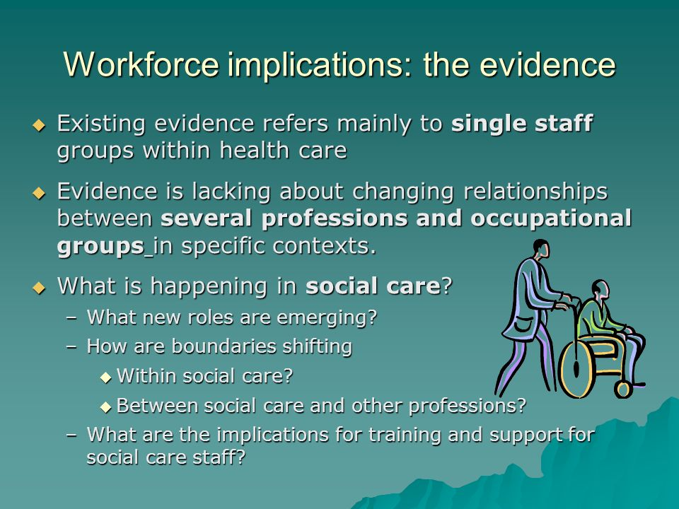 Workforce implications: the evidence Existing evidence refers mainly to single staff groups within health care Existing evidence refers mainly to sing