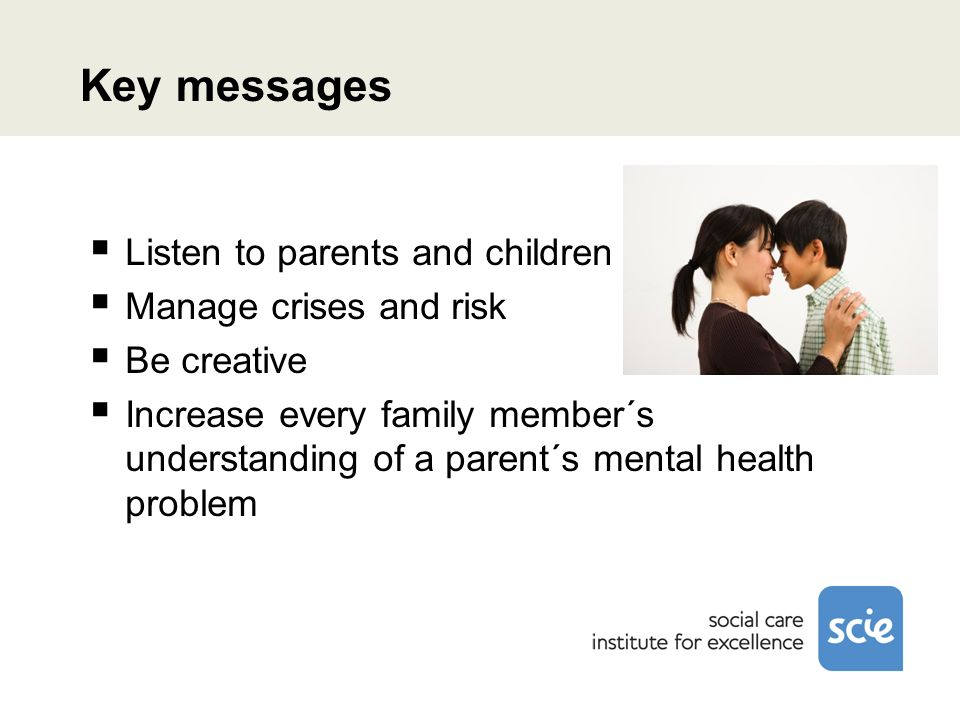 Key messages Listen to parents and children Manage crises and risk Be creative Increase every family member´s understanding of a parent´s mental healt