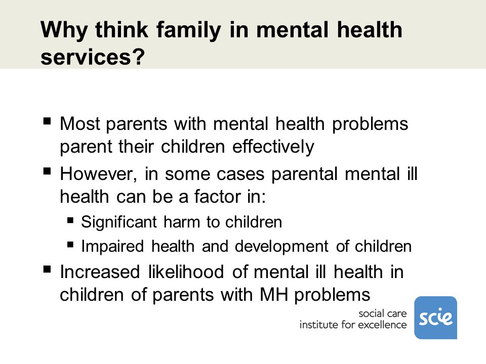Why think family in mental health services? Most parents with mental health problems parent their children effectively However, in some cases parental