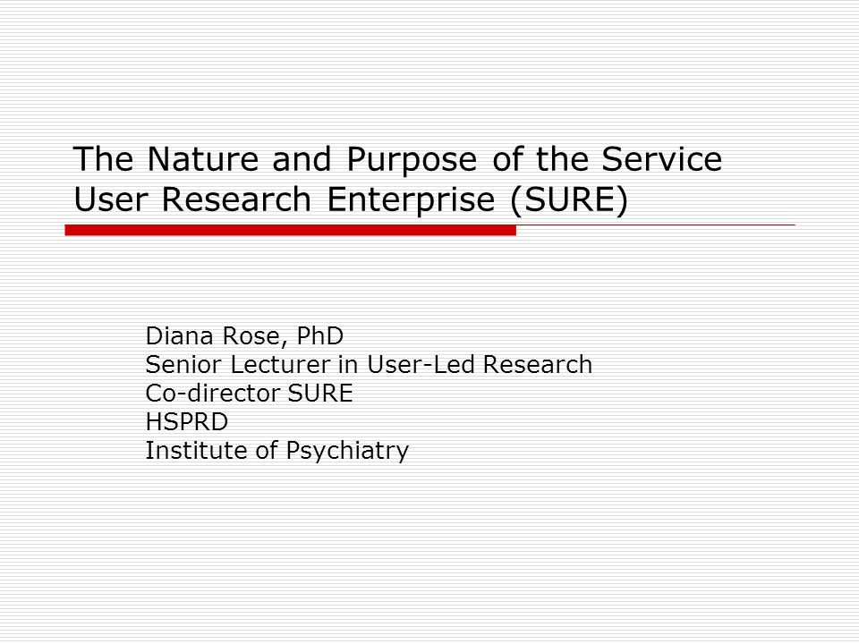 The Nature and Purpose of the Service User Research Enterprise (SURE) Diana Rose, PhD Senior Lecturer in User-Led Research Co-director SURE HSPRD Institute of Psychiatry
